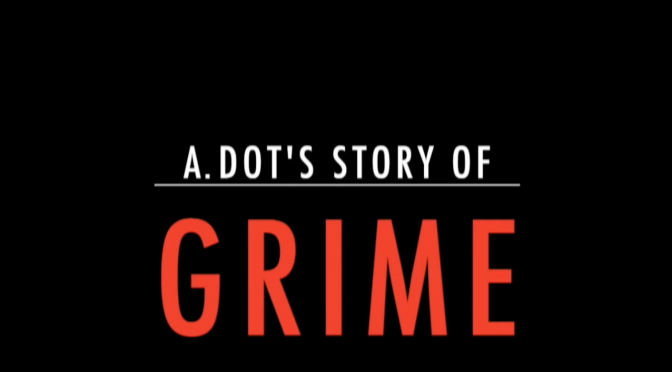VIDEO: A.DOT Story Of Grime (4 Parts)